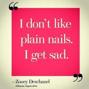 don't like plain nails. I get sad. Zooey Deschanel