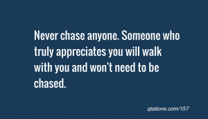 Never chase anyone. Someone who truly appreciates you will walk with ...