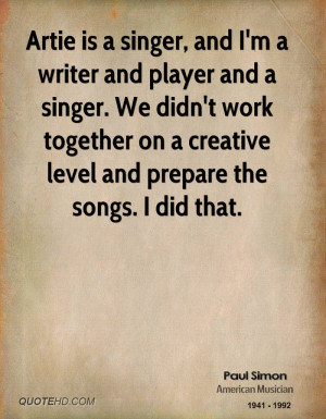 Artie is a singer, and I'm a writer and player and a singer. We didn't ...