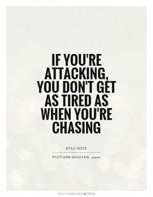 If you're attacking, you don't get as tired as when you're chasing