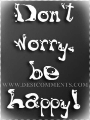 Dont Worry Be Happy Quotes Don't worry be happy