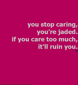 You stop caring, you're jaded. You care too much, it'll ruin you ...