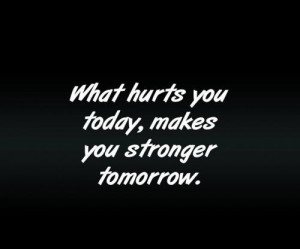 What hurt you today, makes you stronger tomorrow.
