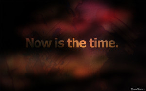 Now is the time.""
