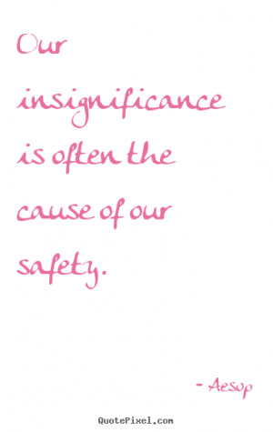 insignificance is often the cause of our safety aesop more life quotes ...