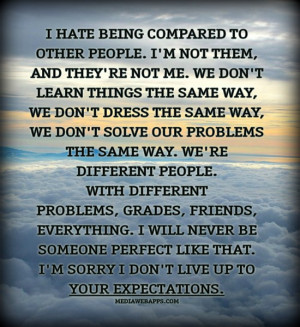 hate being compared to other people. I'm not them, and they're not ...