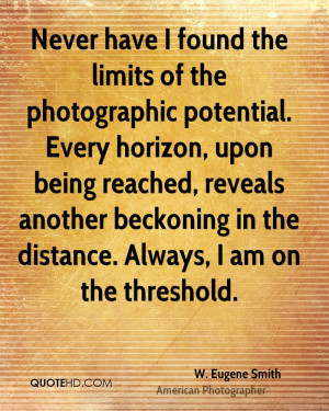 Never have I found the limits of the photographic potential. Every ...