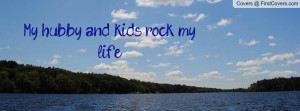 My hubby and kids rock my life Profile Facebook Covers