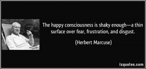 The happy consciousness is shaky enough—a thin surface over fear ...