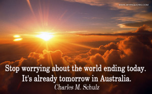 Stop worrying about the world ending today. It's already tomorrow in ...
