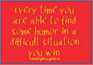 ... time you are able to find some humor in a difficult situation you win