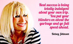 ... blinders on about the garbage and go full speed ahead. Betsey Johnson