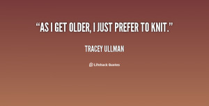 quote-Tracey-Ullman-as-i-get-older-i-just-prefer-34071.png