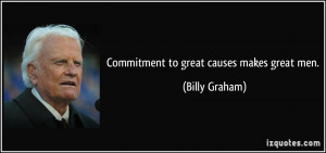 Commitment to great causes makes great men. - Billy Graham