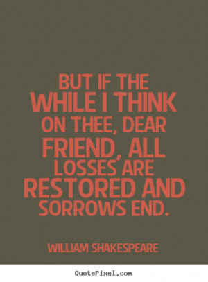 Friendship quotes - But if the while i think on thee, dear friend, all ...
