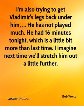 also trying to get Vladimir's legs back under him, ... He has not ...