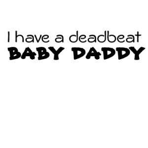 Deadbeat Baby Daddy Poems I'm your baby daddy.