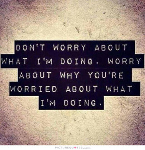 Don't worry about what I'm doing. Worry about why you're worried about ...