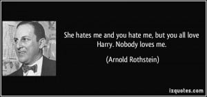She hates me and you hate me, but you all love Harry. Nobody loves me ...