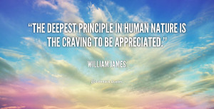 The deepest principle in human nature is the craving to be appreciated ...