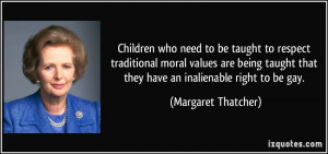 ... being taught that they have an inalienable right to be gay. - Margaret