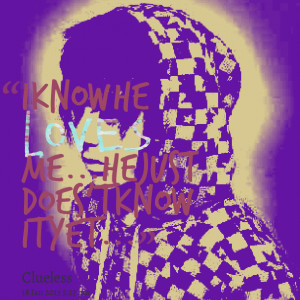 Quotes Picture: i know he loves me he just does't know it yet