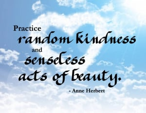Practice Random Kindness and Senseless Acts of Beauty ~ Kindness Quote