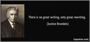 There is no great writing, only great rewriting. - Justice Brandeis