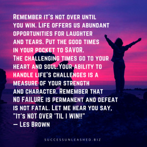 """... the powerful quote, """"It's Not Over 'Til I Win!"""" by Les Brown"""