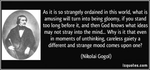 ... gaiety a different and strange mood comes upon one? - Nikolai Gogol