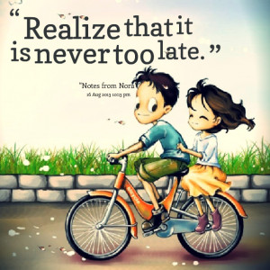 Quotes Picture: realize that it is never too late