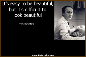 ... difficult to look beautiful - Frank O'Hara Quotes - StatusMind.com