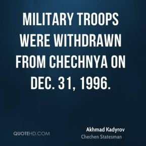 ... - Military troops were withdrawn from Chechnya on Dec. 31, 1996