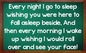 Every night I go to sleep wishing you were here to fall asleep beside ...