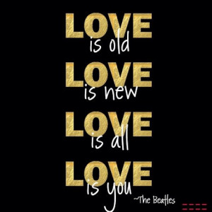 The Beatles Quotes About Love Love is old. love is new.