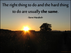 The right thing to do and the hard thing to do are usually the same ...