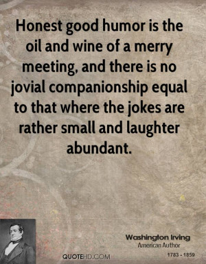 Honest good humor is the oil and wine of a merry meeting, and there is ...