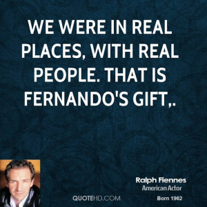 We were in real places, with real people. That is Fernando's gift,.