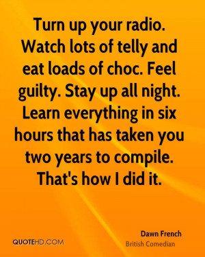 Turn up your radio. Watch lots of telly and eat loads of choc. Feel ...