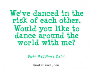 Dave Matthews Band picture quotes - We've danced in the risk of each ...