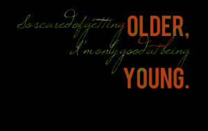 Quotes Picture: so scared of getting older, i'm only good at being ...