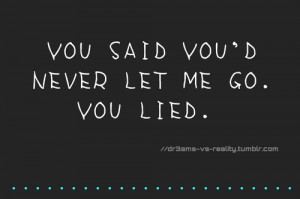 You Said You´d Never Let Me Go. You Lied.