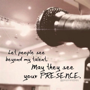 Let people see beyond my talent. May they see your PRESENCE.