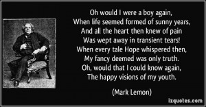 Oh would I were a boy again, When life seemed formed of sunny years ...