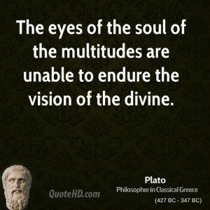 The eyes of the soul of the multitudes are unable to endure the vision ...