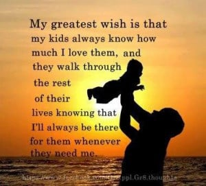 My greatest wish is that my children will always know how much I love ...