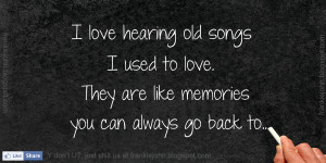 love hearing old songs I used to love. They are like memories you ...