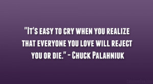 """... that everyone you love will reject you or die."""" – Chuck Palahniuk"""
