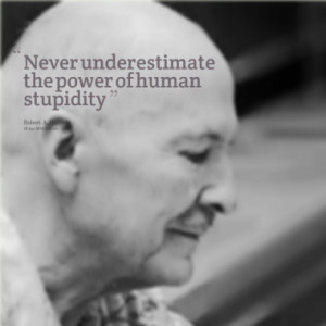 Never underestimate the power of human stupidity