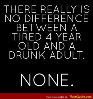 There really is no difference between a tired 4 year old and a drunk ...